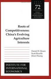 Roots of Competitiveness - China`s Evolving Agriculture Interests by Daniel Rosen