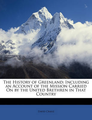The History of Greenland: Including an Account of the Mission Carried on by the United Brethren in That Country by David Cranz
