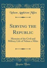 Serving the Republic by Nelson Appleton Miles