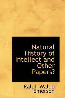Natural History of Intellect and Other Papers by Ralph Waldo Emerson