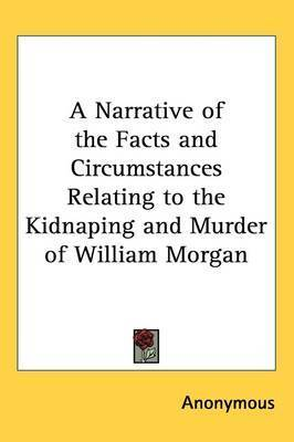 A Narrative of the Facts and Circumstances Relating to the Kidnaping and Murder of William Morgan by * Anonymous