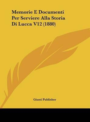 Memorie E Documenti Per Serviere Alla Storia Di Lucca V12 (1880) by Publisher Giusti Publisher