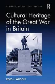 Cultural Heritage of the Great War in Britain by Ross J. Wilson