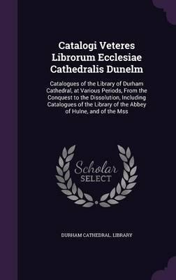 Catalogi Veteres Librorum Ecclesiae Cathedralis Dunelm