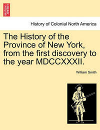 The History of the Province of New York, from the First Discovery to the Year MDCCXXXII. by William Smith