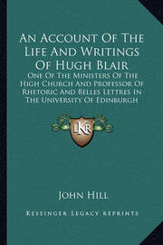 An Account of the Life and Writings of Hugh Blair: One of the Ministers of the High Church and Professor of Rhetoric and Belles Lettres in the University of Edinburgh by John Hill