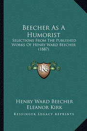 Beecher as a Humorist: Selections from the Published Works of Henry Ward Beecher (1887) by Henry Ward Beecher