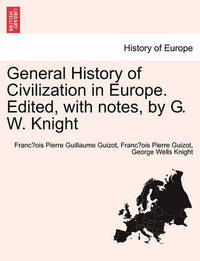 General History of Civilization in Europe. Edited, with Notes, by G. W. Knight by Francois Pierre Guilaume Guizot