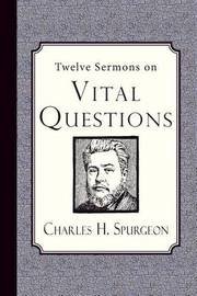 Twelve Sermons on Vital Questions by Charles H Spurgeon