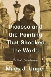 Picasso and the Painting That Shocked the World by Miles J Unger