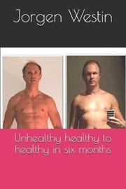 Unhealthy Healthy to Healthy in Six Months by Jorgen Westin