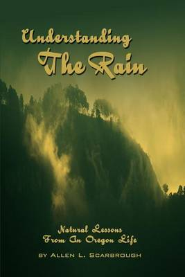 Understanding the Rain: Natural Lessons from an Oregon Life by Allen L Scarbrough