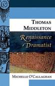 Thomas Middleton, Renaissance Dramatist by Michelle O'Callaghan