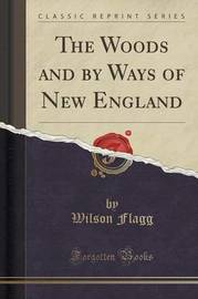 The Woods and by Ways of New England (Classic Reprint) by Wilson Flagg