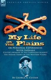 My Life on the Plains or Personal Experiences with Indians by George Armstrong Custer