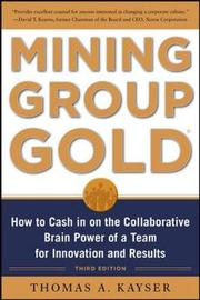 Mining Group Gold: How to Cash in on the Collaborative Brain Power of a Team for Innovation and Results by Thomas A. Kayser