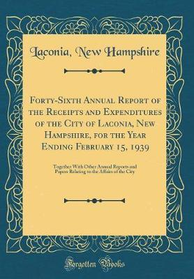 Forty-Sixth Annual Report of the Receipts and Expenditures of the City of Laconia, New Hampshire, for the Year Ending February 15, 1939 by Laconia New Hampshire