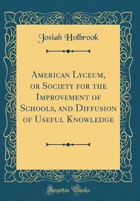 American Lyceum, or Society for the Improvement of Schools, and Diffusion of Useful Knowledge (Classic Reprint) by Josiah Holbrook image