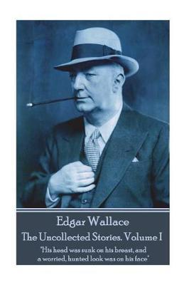 Edgar Wallace - The Uncollected Stories Volume I by Edgar Wallace