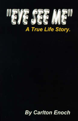 Eye See Me: A True Life Story by Carlton Enoch