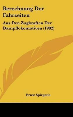 Berechnung Der Fahrzeiten: Aus Den Zugkraften Der Dampflokomotiven (1902) by Ernst Spirgatis