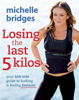 Losing the Last 5 Kilos: the Ultimate Guide to Achieving Your Perfect Weight by Michelle Bridges