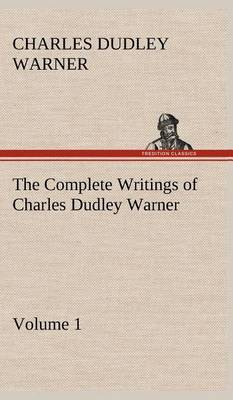 The Complete Writings of Charles Dudley Warner - Volume 1 by Charles Dudley Warner