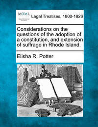 Considerations on the Questions of the Adoption of a Constitution, and Extension of Suffrage in Rhode Island. by Elisha Reynolds Potter