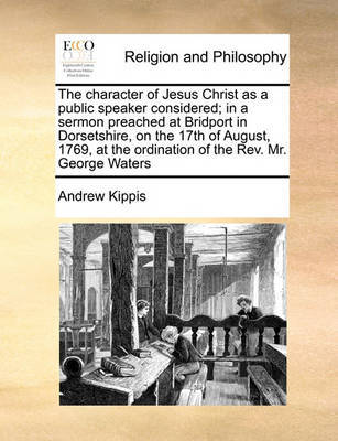 The Character of Jesus Christ as a Public Speaker Considered; In a Sermon Preached at Bridport in Dorsetshire, on the 17th of August, 1769, at the Ordination of the Rev. Mr. George Waters by Andrew Kippis image