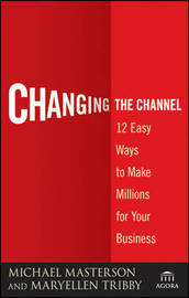 Changing the Channel: 12 Easy Ways to Make Millions for Your Business by Michael Masterson image