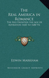 The Real America in Romance: The Red Frontier the Age of Aspiration 1643 to 1680 V6 by Edwin Markham
