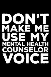Don't Make Me Use My Mental Health Counselor Voice by Creative Juices Publishing