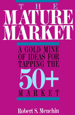 The Mature Market: A Gold Mine of Ideas for Tapping the 50+ Market by Robert S. Menchin image