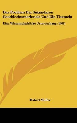 Das Problem Der Sekundaren Geschlechtsmerkmale Und Die Tierzucht: Eine Wissenschaftliche Untersuchung (1908) by Robert Muller