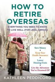 How to Retire Overseas: Everything You Need to Know to Live Well (for Less) Abroad by Kathleen Peddicord image