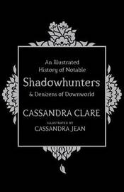 An Illustrated History of Notable Shadowhunters and Denizens of Downworld by Cassandra Clare