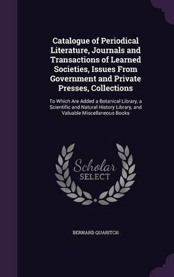 Catalogue of Periodical Literature, Journals and Transactions of Learned Societies, Issues from Government and Private Presses, Collections by Bernard Quaritch image
