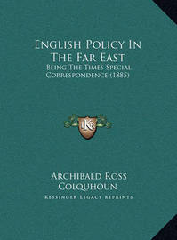 English Policy in the Far East English Policy in the Far East: Being the Times Special Correspondence (1885) Being the Times Special Correspondence (1885) by Archibald Ross Colquhoun