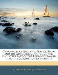 Chronicles of England, France, Spain, and the Adjoining Countries: From the Latter Part of the Reign of Edward II. to the Coronation of Henry IV. by Thomas Johnes