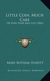 Little Coin, Much Care Little Coin, Much Care: Or How Poor Men Live (1842) or How Poor Men Live (1842) by Mary Botham Howitt