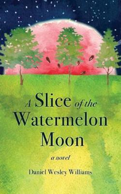 A Slice of the Watermelon Moon by Daniel Wesley Williams