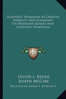 Scientific Humanism as Creative Morality and Comments on Professor Reiser's New Scientific Humanism by Joseph McCabe
