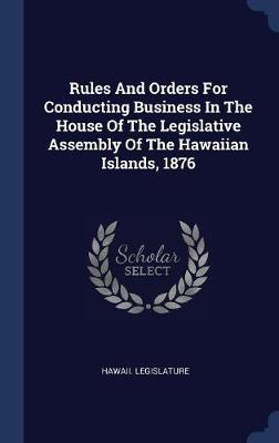Rules and Orders for Conducting Business in the House of the Legislative Assembly of the Hawaiian Islands, 1876 by Hawaii Legislature