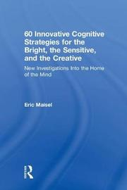 60 Innovative Cognitive Strategies for the Bright, the Sensitive, and the Creative by Eric Maisel