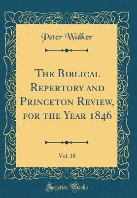The Biblical Repertory and Princeton Review, for the Year 1846, Vol. 18 (Classic Reprint) by Peter Walker
