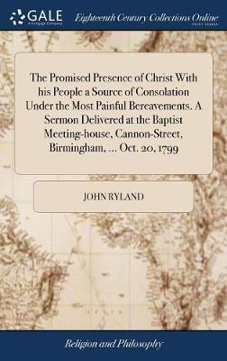 The Promised Presence of Christ with His People a Source of Consolation Under the Most Painful Bereavements. a Sermon Delivered at the Baptist Meeting-House, Cannon-Street, Birmingham, ... Oct. 20, 1799 by John Ryland