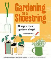 Gardening on a Shoestring: 100 Creative Ideas by Alex Mitchell