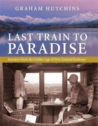 Last Train to Paradise: Journeys from the Golden Age of New Zealand Railways by Graham Hutchins