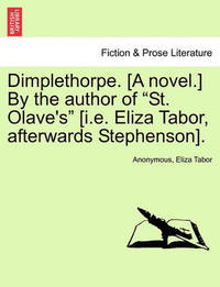 """Dimplethorpe. [A Novel.] by the Author of """"St. Olave's"""" [I.E. Eliza Tabor, Afterwards Stephenson]. by * Anonymous"""