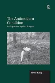 The Antimodern Condition by Peter King